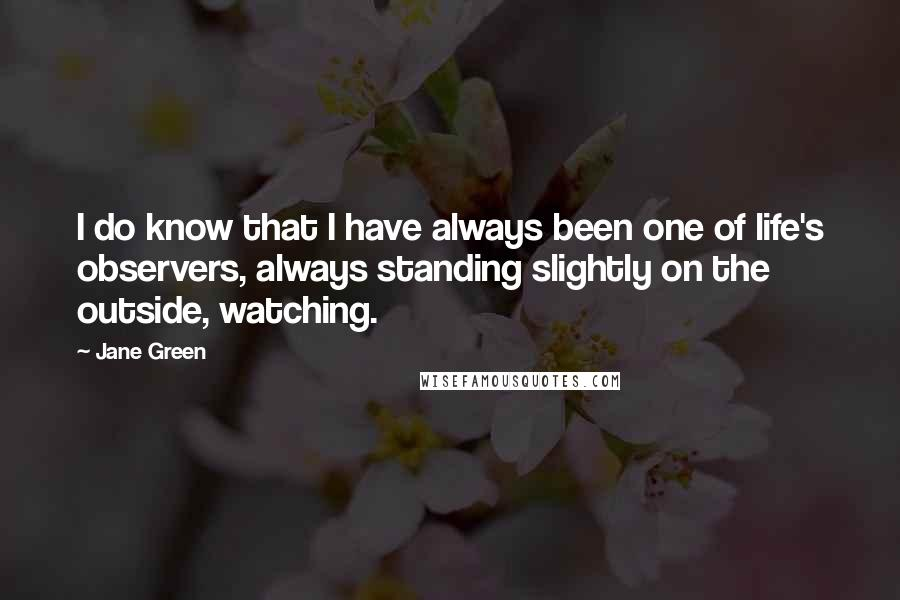 Jane Green quotes: I do know that I have always been one of life's observers, always standing slightly on the outside, watching.