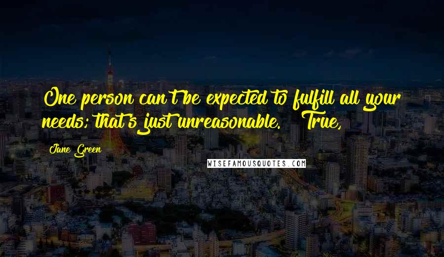 """Jane Green quotes: One person can't be expected to fulfill all your needs; that's just unreasonable."""" """"True,"""