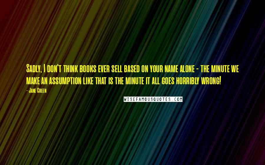 Jane Green quotes: Sadly, I don't think books ever sell based on your name alone - the minute we make an assumption like that is the minute it all goes horribly wrong!