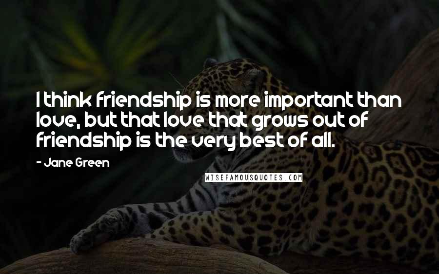 Jane Green quotes: I think friendship is more important than love, but that love that grows out of friendship is the very best of all.