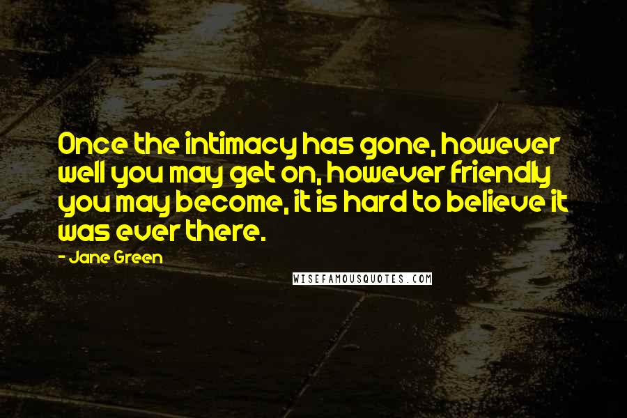 Jane Green quotes: Once the intimacy has gone, however well you may get on, however friendly you may become, it is hard to believe it was ever there.