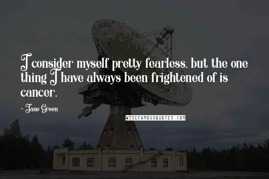 Jane Green quotes: I consider myself pretty fearless, but the one thing I have always been frightened of is cancer.