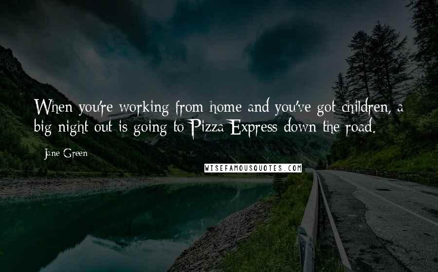 Jane Green quotes: When you're working from home and you've got children, a big night out is going to Pizza Express down the road.