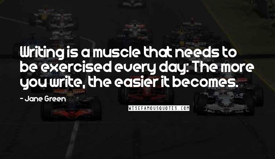 Jane Green quotes: Writing is a muscle that needs to be exercised every day: The more you write, the easier it becomes.