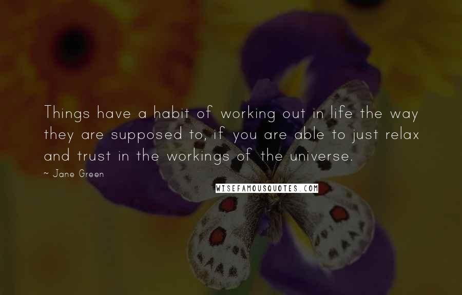 Jane Green quotes: Things have a habit of working out in life the way they are supposed to, if you are able to just relax and trust in the workings of the universe.