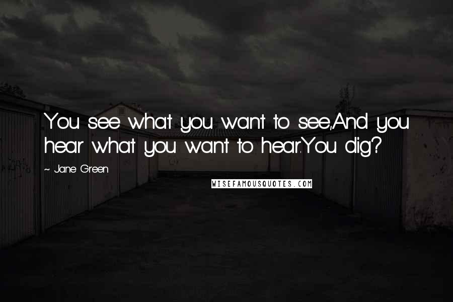 Jane Green quotes: You see what you want to see,And you hear what you want to hear.You dig?