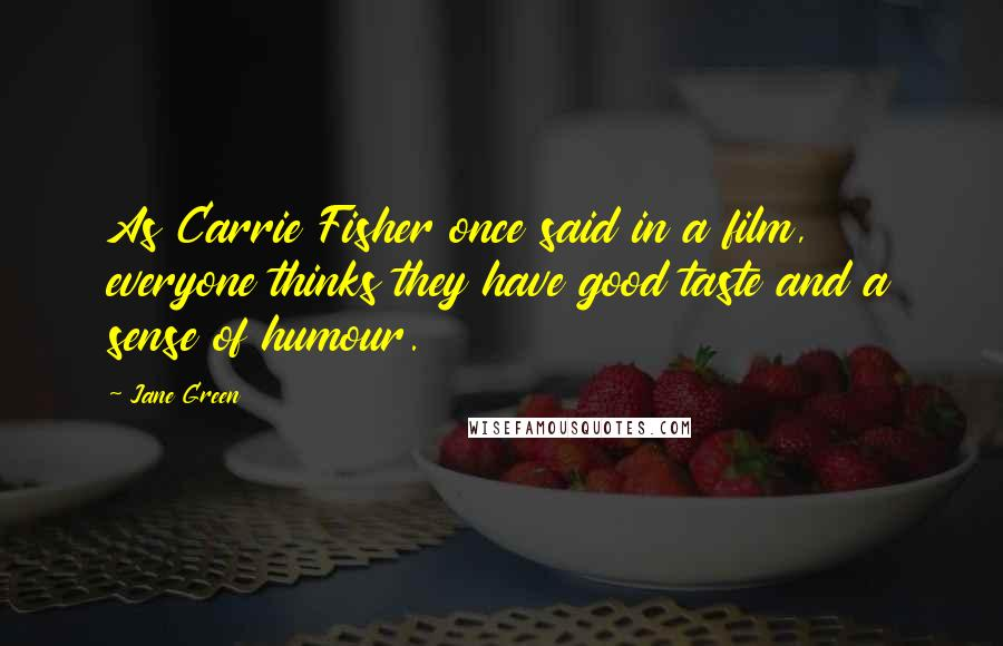 Jane Green quotes: As Carrie Fisher once said in a film, everyone thinks they have good taste and a sense of humour.