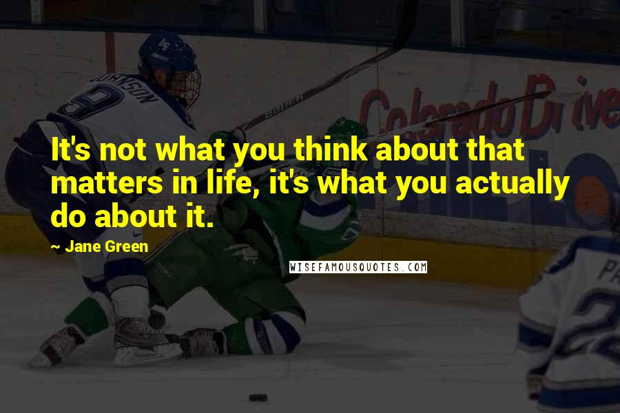 Jane Green quotes: It's not what you think about that matters in life, it's what you actually do about it.