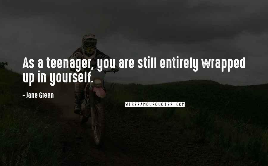 Jane Green quotes: As a teenager, you are still entirely wrapped up in yourself.