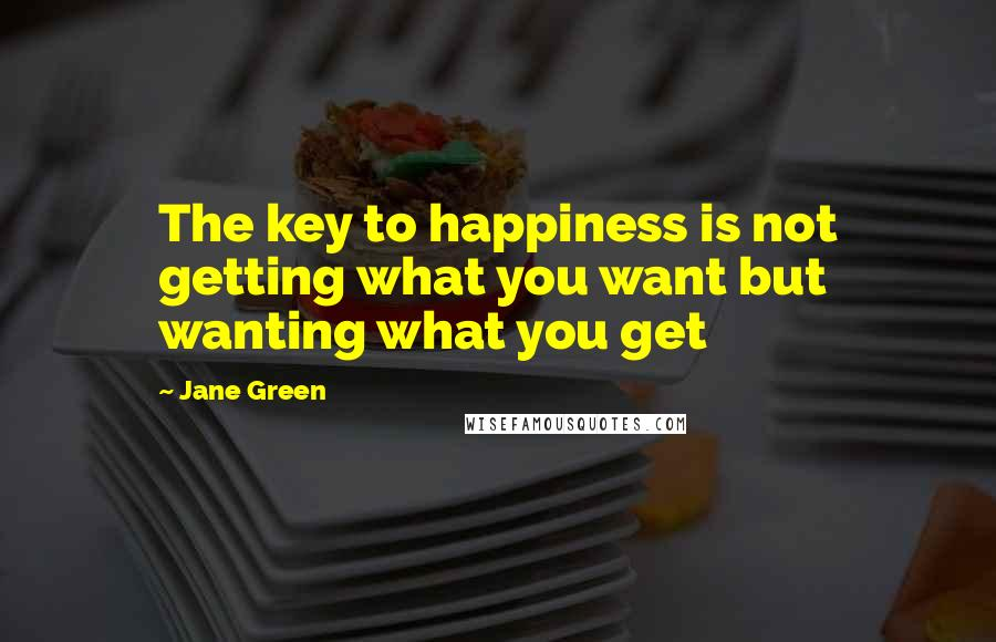 Jane Green quotes: The key to happiness is not getting what you want but wanting what you get