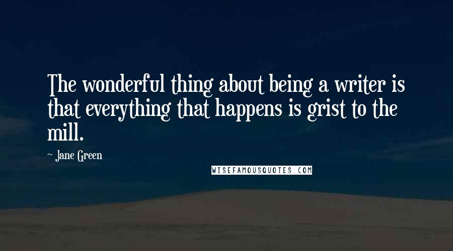 Jane Green quotes: The wonderful thing about being a writer is that everything that happens is grist to the mill.