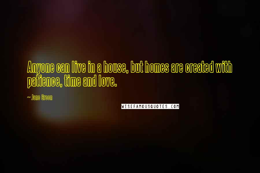 Jane Green quotes: Anyone can live in a house, but homes are created with patience, time and love.