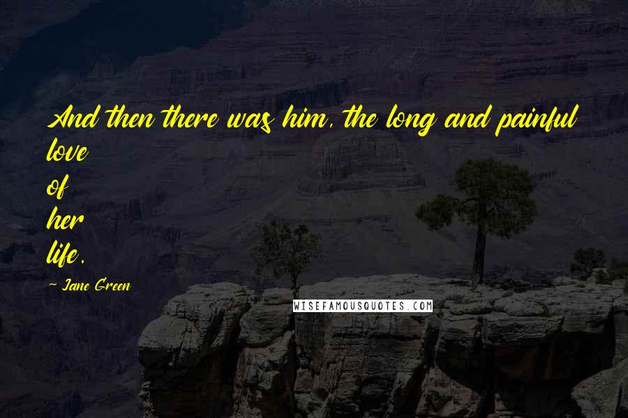 Jane Green quotes: And then there was him, the long and painful love of her life.
