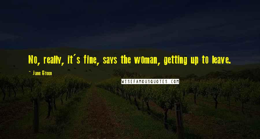 Jane Green quotes: No, really, it's fine, says the woman, getting up to leave.