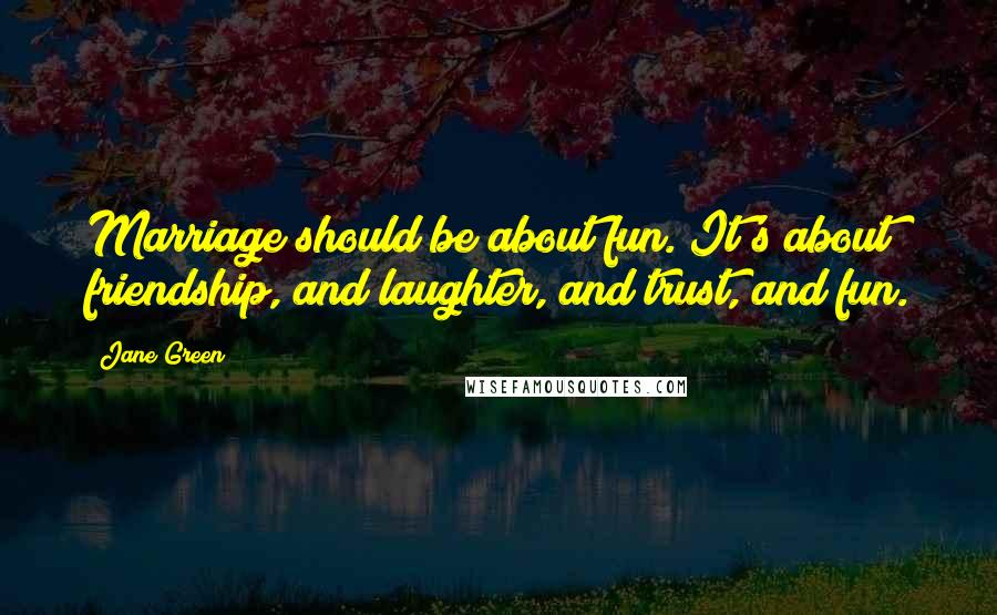 Jane Green quotes: Marriage should be about fun. It's about friendship, and laughter, and trust, and fun.