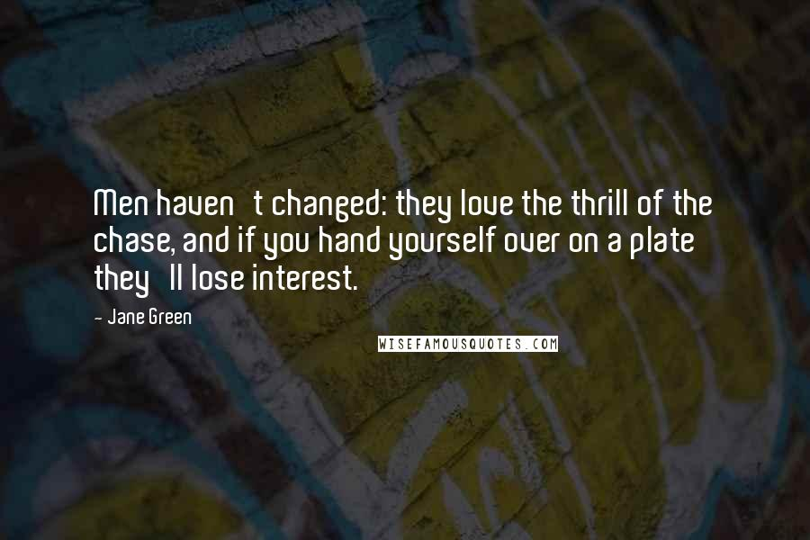 Jane Green quotes: Men haven't changed: they love the thrill of the chase, and if you hand yourself over on a plate they'll lose interest.
