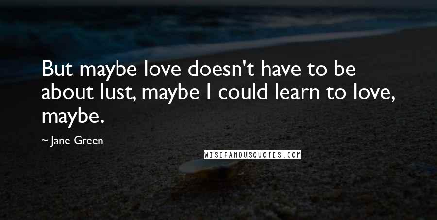Jane Green quotes: But maybe love doesn't have to be about lust, maybe I could learn to love, maybe.