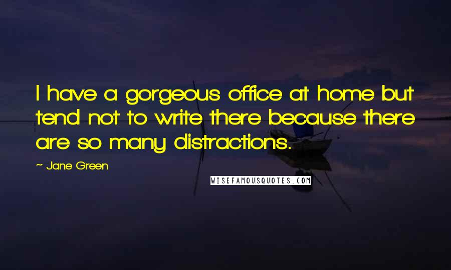 Jane Green quotes: I have a gorgeous office at home but tend not to write there because there are so many distractions.