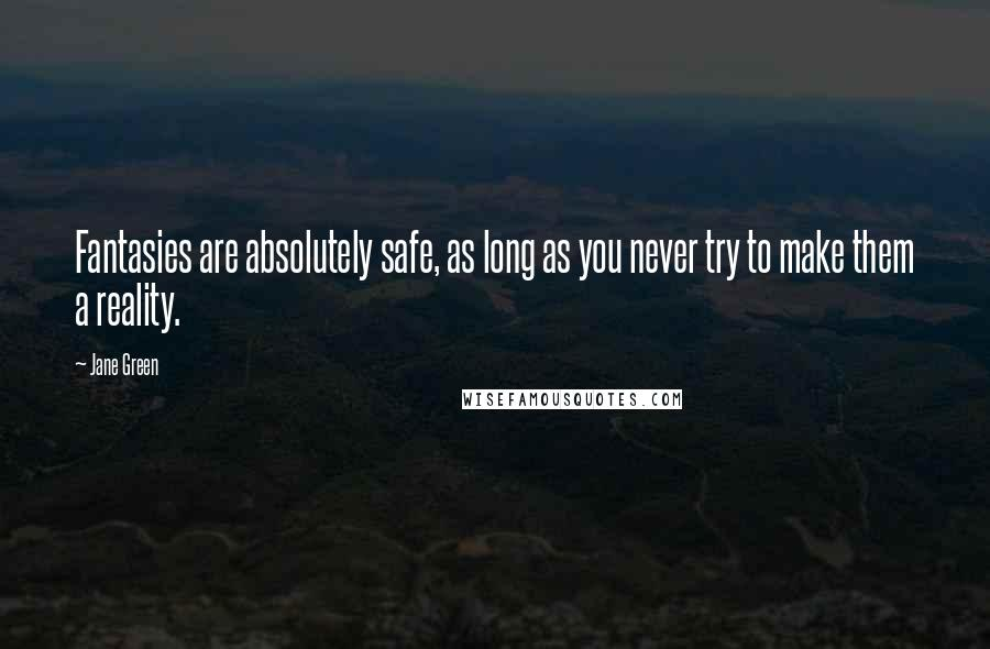 Jane Green quotes: Fantasies are absolutely safe, as long as you never try to make them a reality.