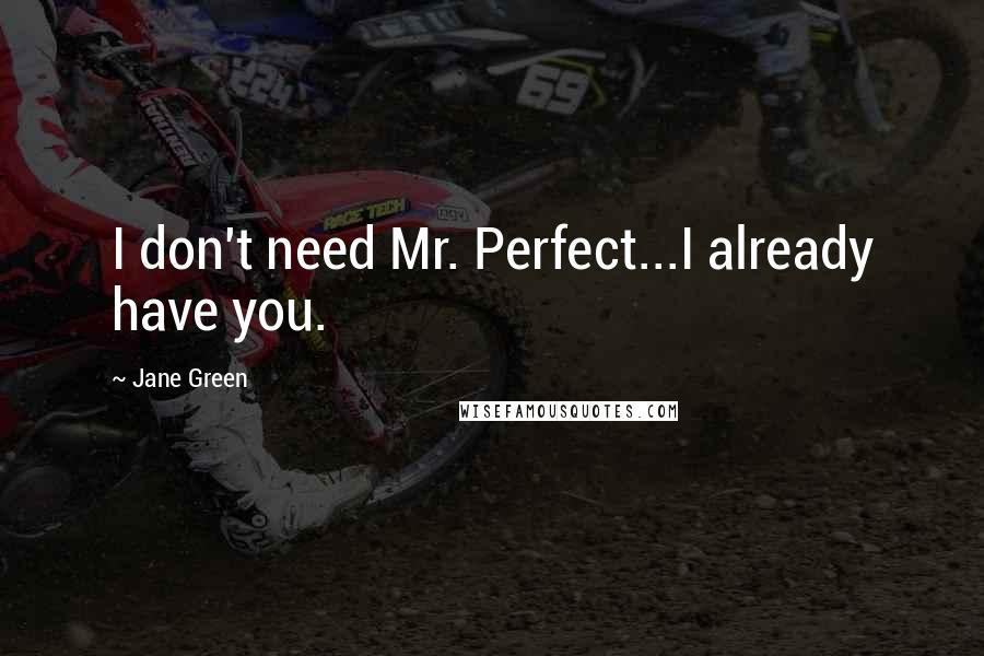 Jane Green quotes: I don't need Mr. Perfect...I already have you.