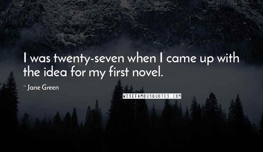 Jane Green quotes: I was twenty-seven when I came up with the idea for my first novel.