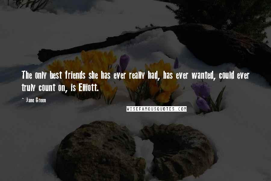 Jane Green quotes: The only best friends she has ever really had, has ever wanted, could ever truly count on, is Elliott.