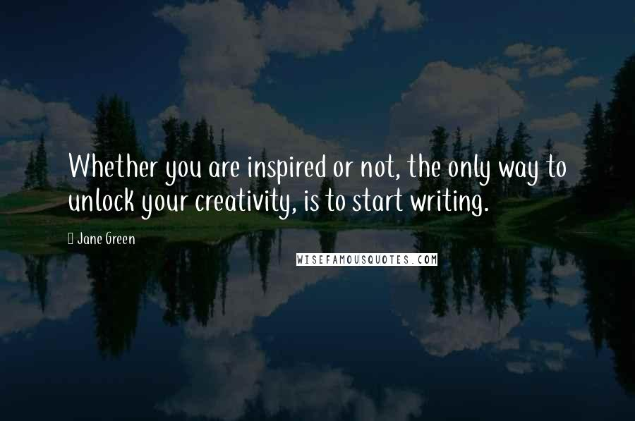 Jane Green quotes: Whether you are inspired or not, the only way to unlock your creativity, is to start writing.