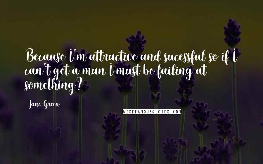 Jane Green quotes: Because I'm attractive and sucessful so if I can't get a man I must be failing at something?