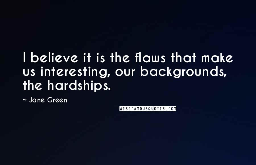 Jane Green quotes: I believe it is the flaws that make us interesting, our backgrounds, the hardships.