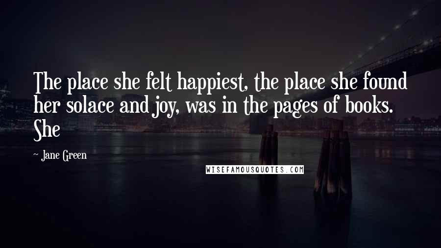 Jane Green quotes: The place she felt happiest, the place she found her solace and joy, was in the pages of books. She