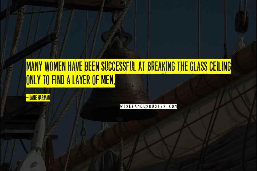Jane Harman quotes: Many women have been successful at breaking the glass ceiling only to find a layer of men.
