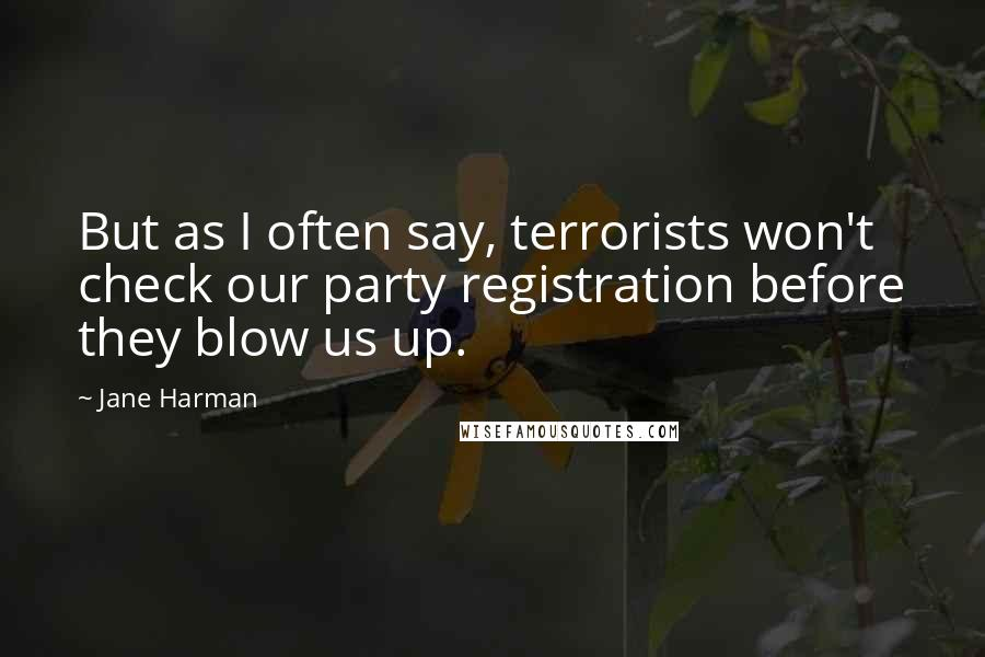 Jane Harman quotes: But as I often say, terrorists won't check our party registration before they blow us up.