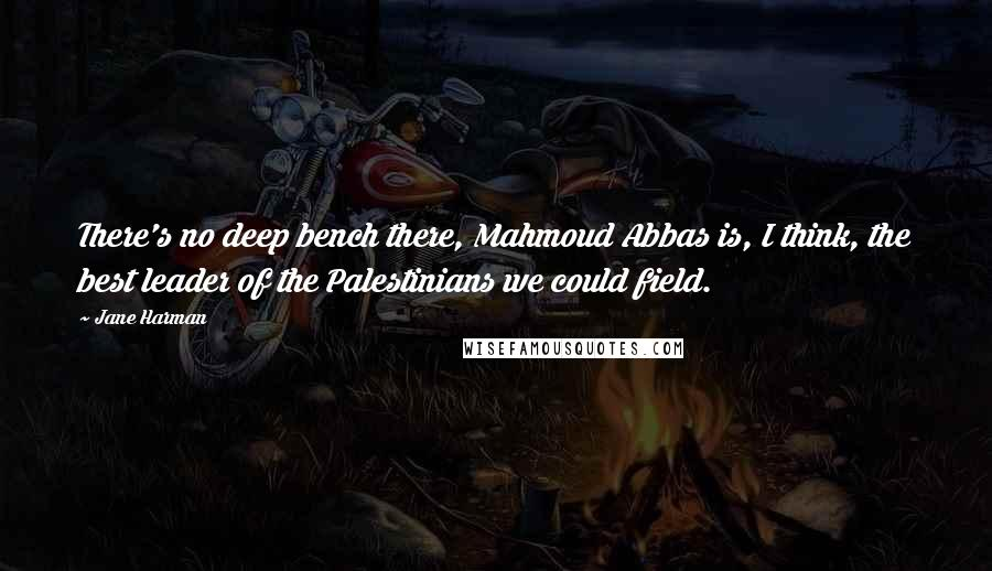 Jane Harman quotes: There's no deep bench there, Mahmoud Abbas is, I think, the best leader of the Palestinians we could field.