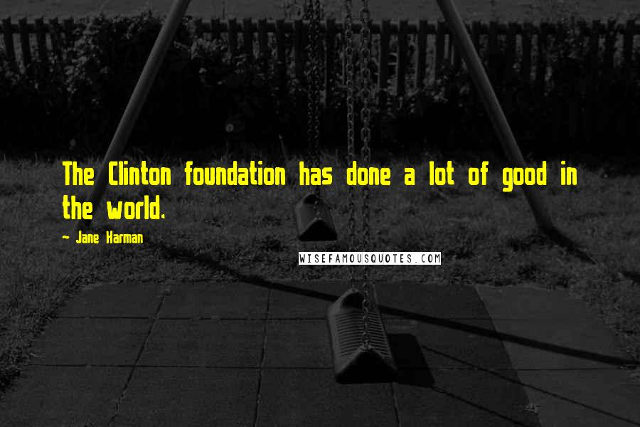 Jane Harman quotes: The Clinton foundation has done a lot of good in the world.