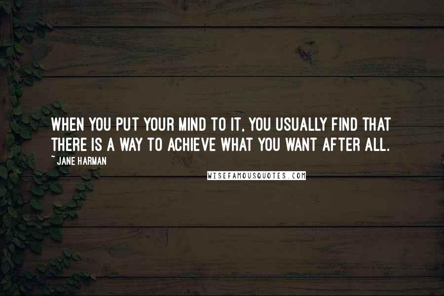 Jane Harman quotes: When you put your mind to it, you usually find that there is a way to achieve what you want after all.