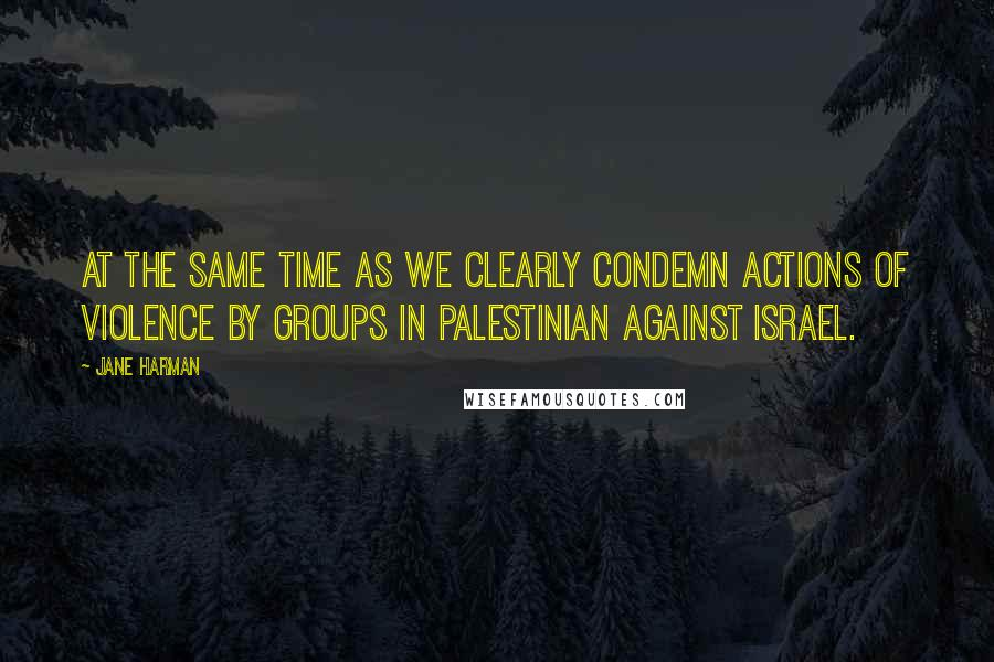 Jane Harman quotes: At the same time as we clearly condemn actions of violence by groups in Palestinian against Israel.