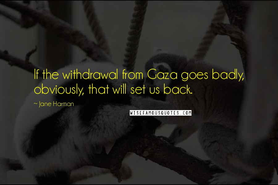 Jane Harman quotes: If the withdrawal from Gaza goes badly, obviously, that will set us back.