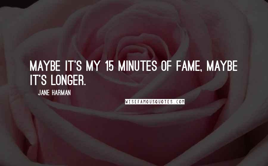 Jane Harman quotes: Maybe it's my 15 minutes of fame, maybe it's longer.
