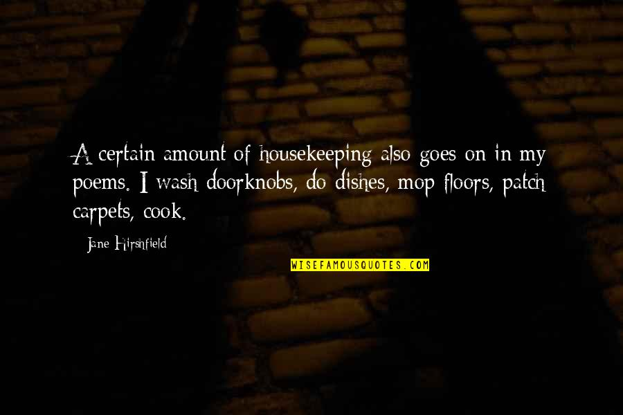 Jane Hirshfield Quotes By Jane Hirshfield: A certain amount of housekeeping also goes on