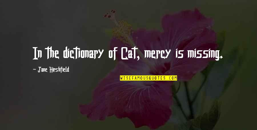 Jane Hirshfield Quotes By Jane Hirshfield: In the dictionary of Cat, mercy is missing.