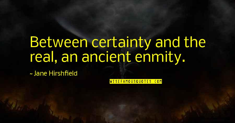 Jane Hirshfield Quotes By Jane Hirshfield: Between certainty and the real, an ancient enmity.