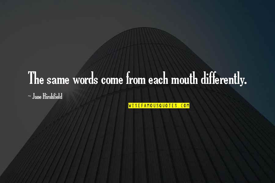Jane Hirshfield Quotes By Jane Hirshfield: The same words come from each mouth differently.