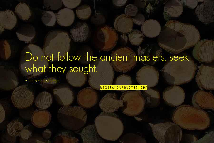 Jane Hirshfield Quotes By Jane Hirshfield: Do not follow the ancient masters, seek what