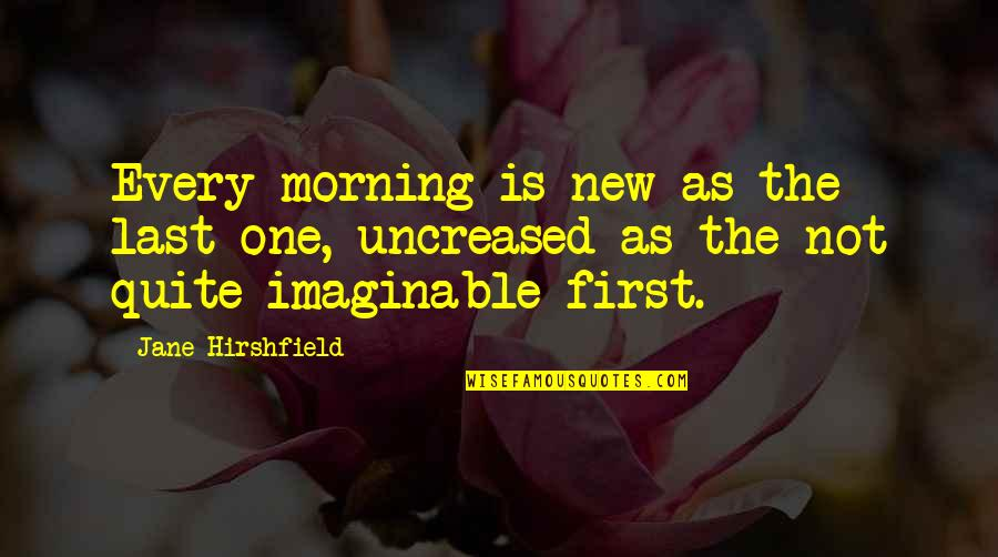 Jane Hirshfield Quotes By Jane Hirshfield: Every morning is new as the last one,