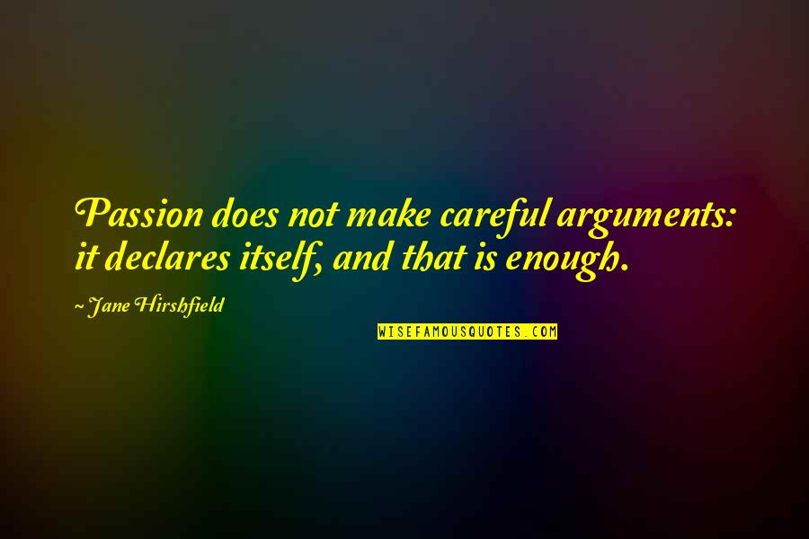 Jane Hirshfield Quotes By Jane Hirshfield: Passion does not make careful arguments: it declares