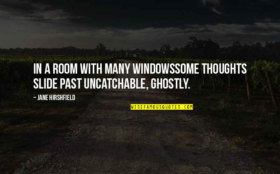 Jane Hirshfield Quotes By Jane Hirshfield: In a room with many windowssome thoughts slide