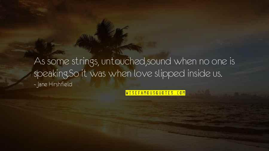 Jane Hirshfield Quotes By Jane Hirshfield: As some strings, untouched,sound when no one is