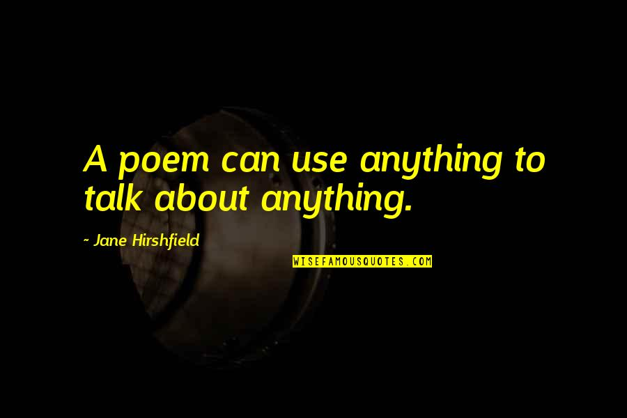 Jane Hirshfield Quotes By Jane Hirshfield: A poem can use anything to talk about