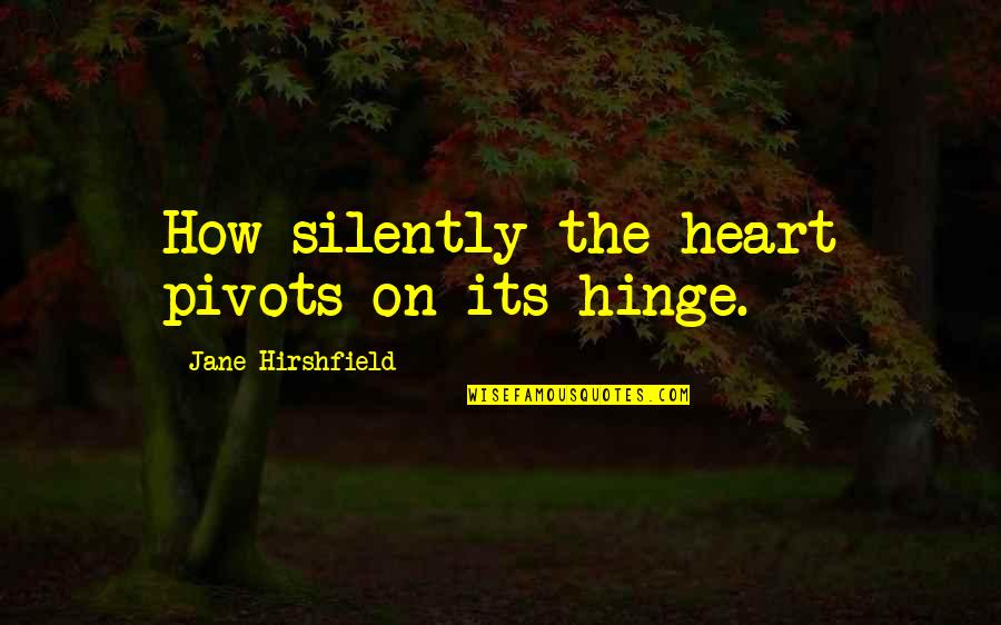 Jane Hirshfield Quotes By Jane Hirshfield: How silently the heart pivots on its hinge.