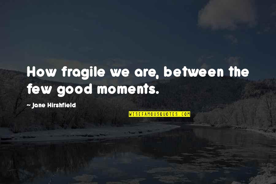 Jane Hirshfield Quotes By Jane Hirshfield: How fragile we are, between the few good